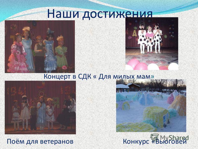 Наши достижения Концерт в СДК « Для милых мам» Поём для ветерановКонкурс «Вьюговей
