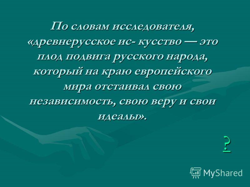 ???? По словам исследователя, «древнерусское ис- кусство это плод подвига русского народа, который на краю европейского мира отстаивал свою независимость, свою веру и свои идеалы».