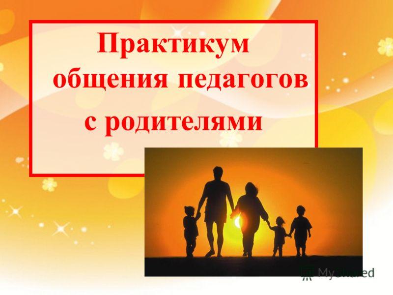 Практикум общения педагогов с родителями