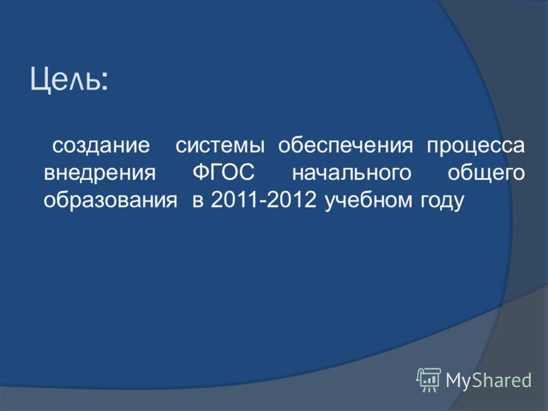 Цель: создание системы обеспечения процесса внедрения ФГОС начального общего образования в 2011-2012 учебном году