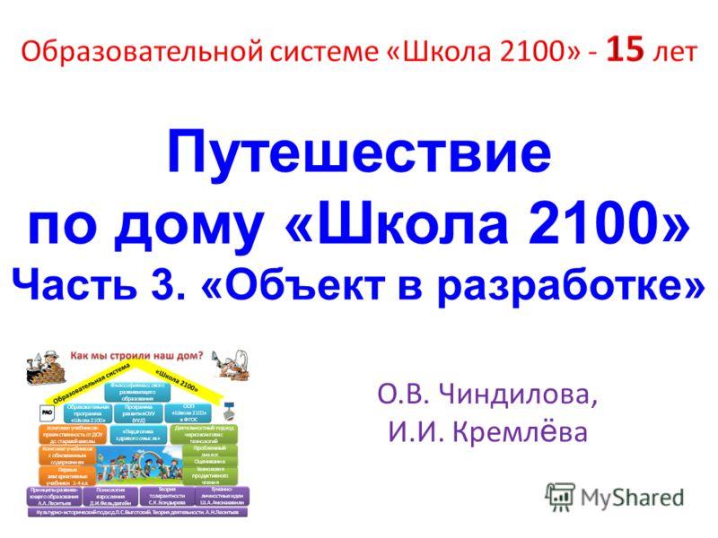 Путешествие по дому « Школа 2100» Часть 3. « Объект в разработке » О.В. Чиндилова, И.И. Кремл ё ва