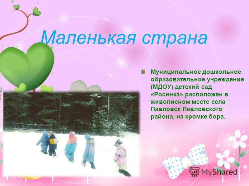 Маленькая страна Муниципальное дошкольное образовательное учреждение (МДОУ) детский сад «Росинка» расположен в живописном месте села Павловск Павловского района, на кромке бора.