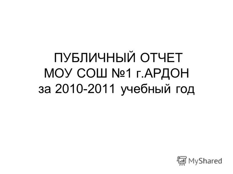ПУБЛИЧНЫЙ ОТЧЕТ МОУ СОШ 1 г.АРДОН за 2010-2011 учебный год