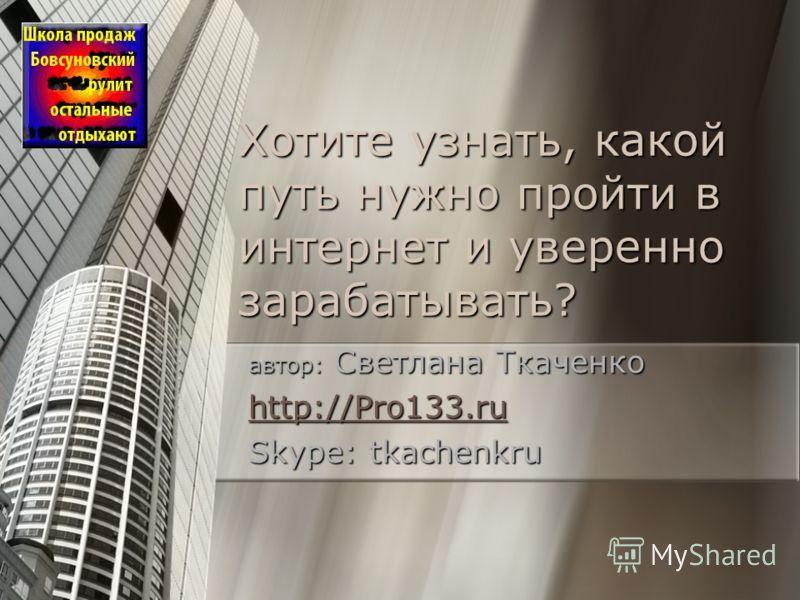 Хотите узнать, какой путь нужно пройти в интернет и уверенно зарабатывать? автор: Светлана Ткаченко http://Pro133.ru http://Pro133.ru Skype: tkachenkru
