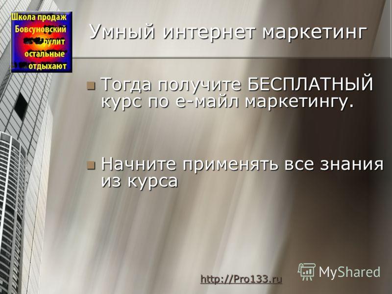 Умный интернет маркетинг Тогда получите БЕСПЛАТНЫЙ курс по е-майл маркетингу. Тогда получите БЕСПЛАТНЫЙ курс по е-майл маркетингу. Начните применять все знания из курса Начните применять все знания из курса http://Pro133.ru http://Pro133.ruhttp://Pro