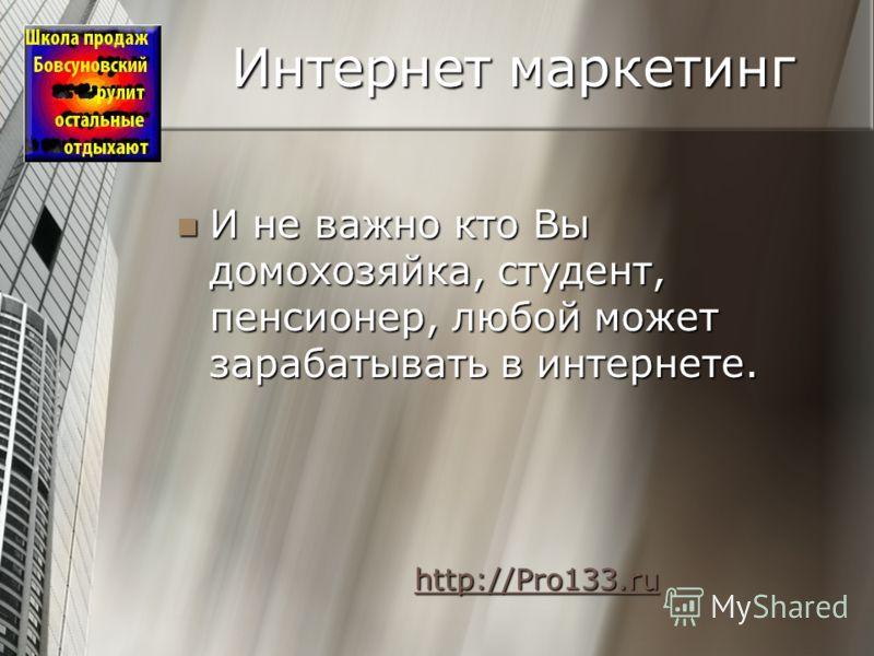 Интернет маркетинг И не важно кто Вы домохозяйка, студент, пенсионер, любой может зарабатывать в интернете. И не важно кто Вы домохозяйка, студент, пенсионер, любой может зарабатывать в интернете. http://Pro133.ru http://Pro133.ruhttp://Pro133.ruhttp