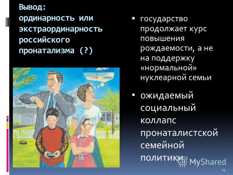 Вывод: ординарность или экстраординарность российского пронатализма (?) государство продолжает курс повышения рождаемости, а не на поддержку «нормальной» нуклеарной семьи 13 ожидаемый социальный коллапс пронаталистской семейной политики