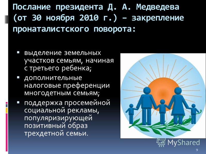 Послание президента Д. А. Медведева (от 30 ноября 2010 г.) – закрепление пронаталистского поворота: выделение земельных участков семьям, начиная с третьего ребенка; дополнительные налоговые преференции многодетным семьям; поддержка просемейной социал