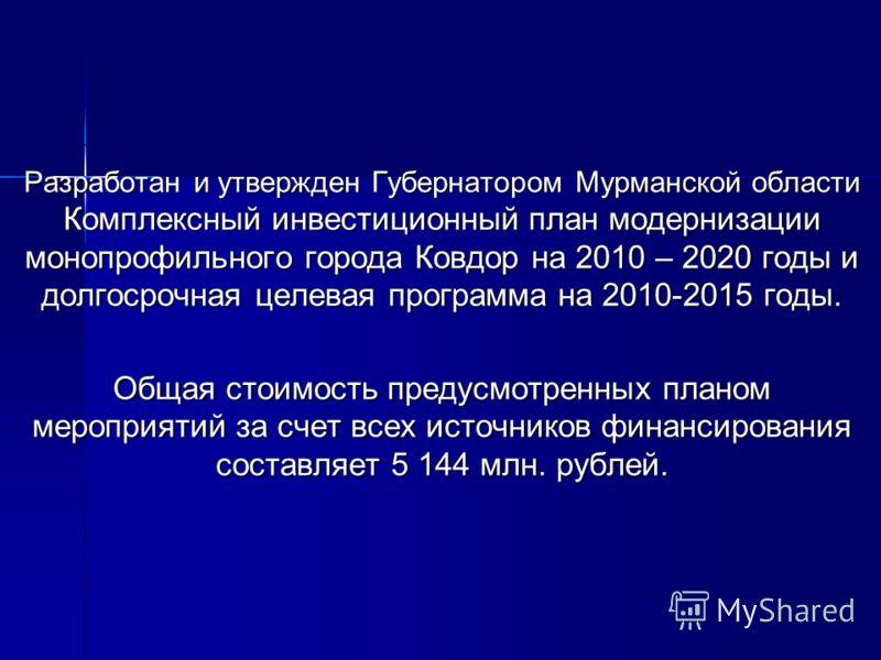 Разработан и утвержден Губернатором Мурманской области Комплексный инвестиционный план модернизации монопрофильного города Ковдор на 2010 – 2020 годы и долгосрочная целевая программа на 2010-2015 годы. Общая стоимость предусмотренных планом мероприят