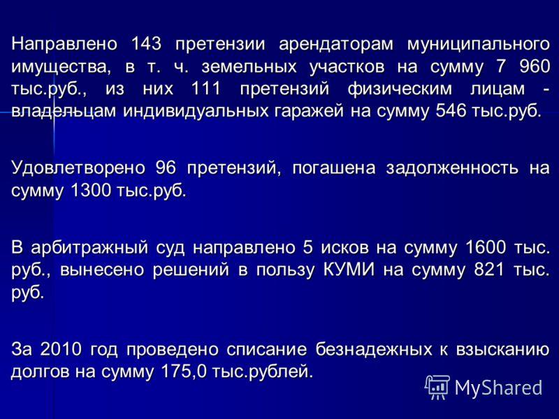 Направлено 143 претензии арендаторам муниципального имущества, в т. ч. земельных участков на сумму 7 960 тыс.руб., из них 111 претензий физическим лицам - владельцам индивидуальных гаражей на сумму 546 тыс.руб. Удовлетворено 96 претензий, погашена за