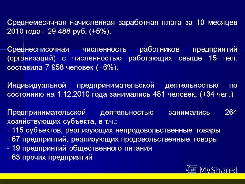 Среднемесячная начисленная заработная плата за 10 месяцев 2010 года - 29 488 руб. (+5%). Среднесписочная численность работников предприятий (организаций) с численностью работающих свыше 15 чел. составила 7 958 человек (- 6%). Индивидуальной предприни