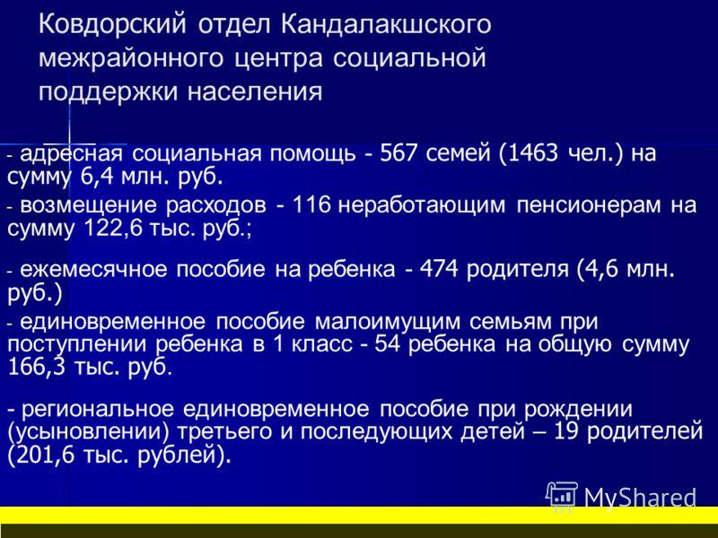 Ковдорский отдел Кандалакшского межрайонного центра социальной поддержки населения - - адресная социальная помощь - 567 семей (1463 чел.) на сумму 6,4 млн. руб. - - возмещение расходов - 116 неработающим пенсионерам на сумму 122,6 тыс. руб.; - - ежем