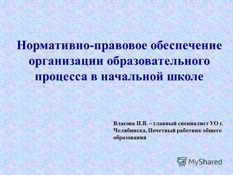 Власова И.В. – главный специалист УО г. Челябинска, Почетный работник общего образования Нормативно-правовое обеспечение организации образовательного процесса в начальной школе