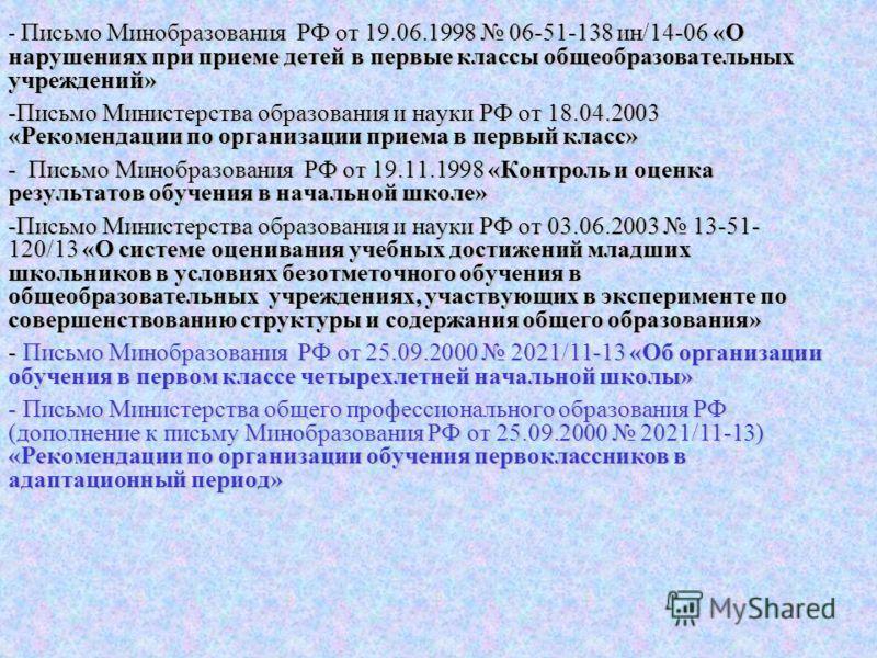 - Письмо Минобразования РФ от 19.06.1998 06-51-138 ин/14-06 «О нарушениях при приеме детей в первые классы общеобразовательных учреждений» -Письмо Министерства образования и науки РФ от 18.04.2003 «Рекомендации по организации приема в первый класс» -