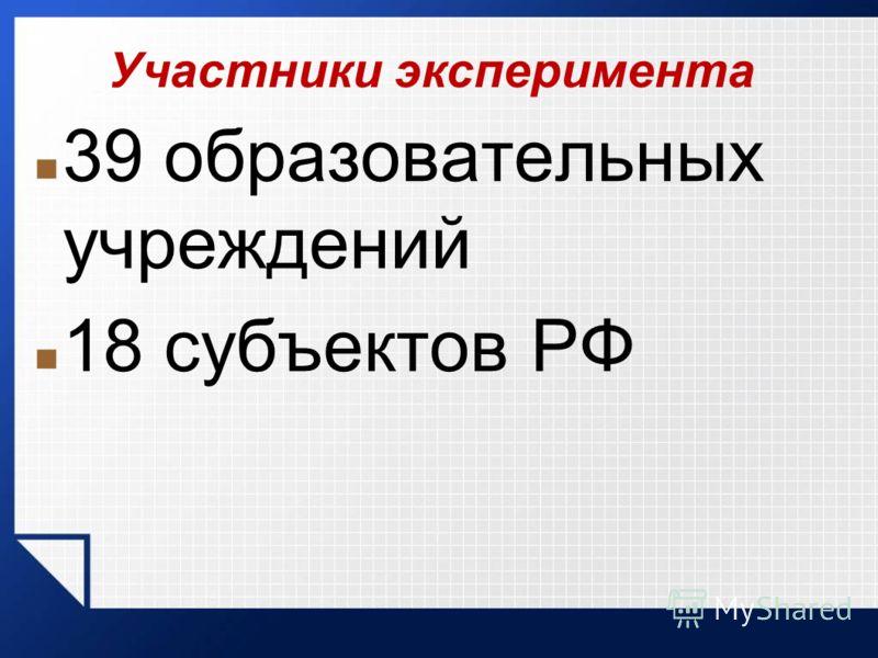 Участники эксперимента 39 образовательных учреждений 18 субъектов РФ