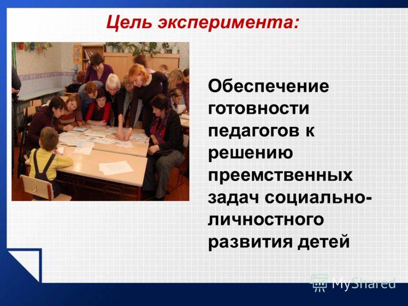 Цель эксперимента: Обеспечение готовности педагогов к решению преемственных задач социально- личностного развития детей