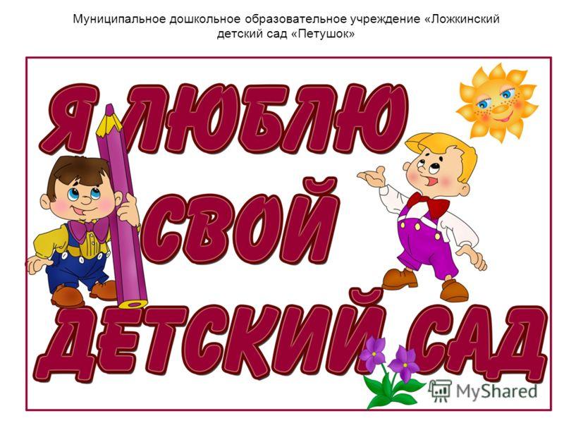 Муниципальное дошкольное образовательное учреждение «Ложкинский детский сад «Петушок»