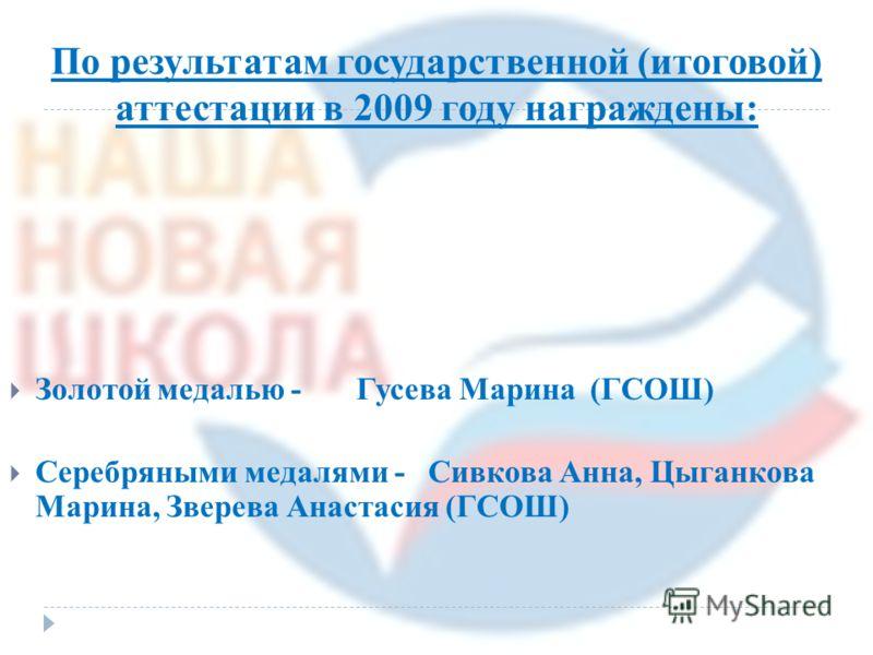 По результатам государственной (итоговой) аттестации в 2009 году награждены: Золотой медалью - Гусева Марина (ГСОШ) Серебряными медалями - Сивкова Анна, Цыганкова Марина, Зверева Анастасия (ГСОШ)