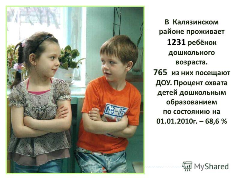 В Калязинском районе проживает 1231 ребёнок дошкольного возраста. 765 из них посещают ДОУ. Процент охвата детей дошкольным образованием по состоянию на 01.01.2010 г. – 68,6 %