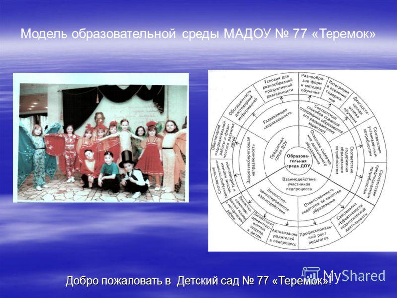Модель образовательной среды МАДОУ 77 «Теремок» Добро пожаловать в Детский сад 77 «Теремок»!