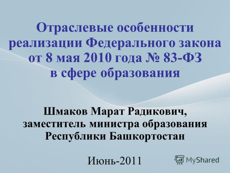 1 Отраслевые особенности реализации Федерального закона от 8 мая 2010 года 83-ФЗ в сфере образования Шмаков Марат Радикович, заместитель министра образования Республики Башкортостан Июнь-2011