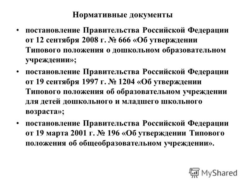 Нормативные документы постановление Правительства Российской Федерации от 12 сентября 2008 г. 666 «Об утверждении Типового положения о дошкольном образовательном учреждении»; постановление Правительства Российской Федерации от 19 сентября 1997 г. 120