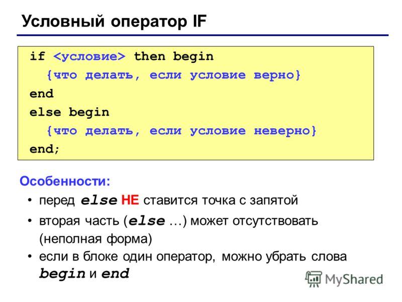 Условный оператор IF if then begin {что делать, если условие верно} end else begin {что делать, если условие неверно} end; Особенности: перед else НЕ ставится точка с запятой вторая часть ( else …) может отсутствовать (неполная форма) если в блоке од