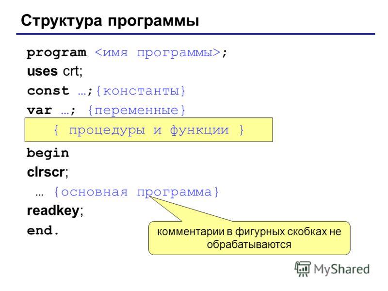 Структура программы program ; uses crt; const …;{константы} var …; {переменные} begin clrscr; … {основная программа} readkey; end. { процедуры и функции } комментарии в фигурных скобках не обрабатываются