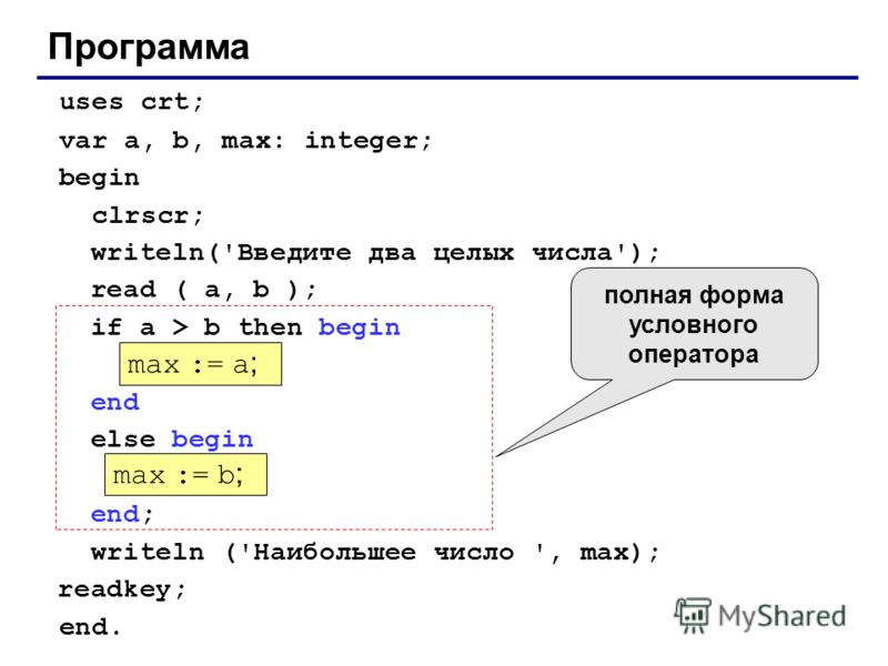 Программа uses crt; var a, b, max: integer; begin clrscr; writeln('Введите два целых числа'); read ( a, b ); if a > b then begin end else begin end; writeln ('Наибольшее число ', max); readkey; end. max := a ; max := b ; полная форма условного операт