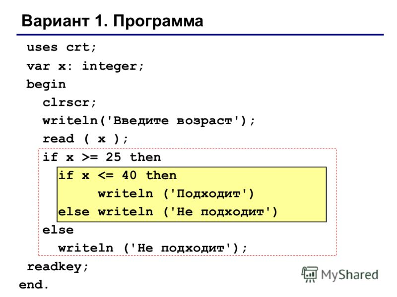 Вариант 1. Программа uses crt; var x: integer; begin clrscr; writeln('Введите возраст'); read ( x ); if x >= 25 then if x