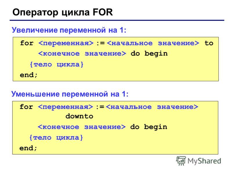 Оператор цикла FOR for := to do begin {тело цикла} end; Увеличение переменной на 1: for := downto do begin {тело цикла} end; Уменьшение переменной на 1: