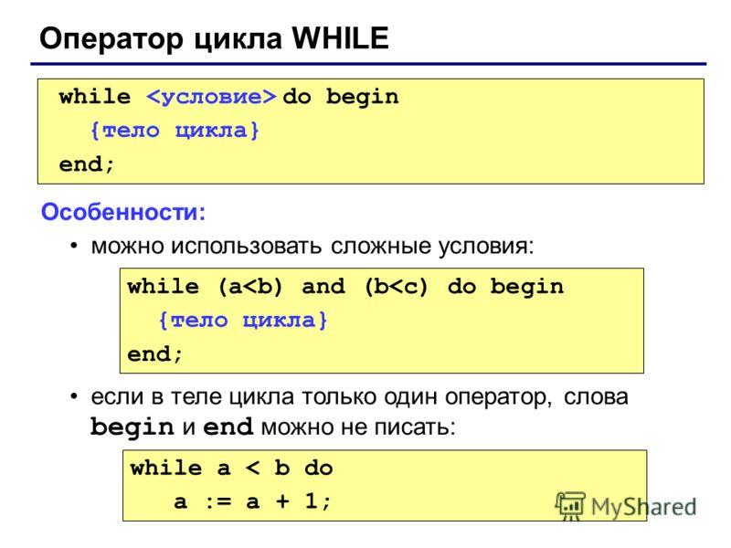 Оператор цикла WHILE while do begin {тело цикла} end; Особенности: можно использовать сложные условия: если в теле цикла только один оператор, слова begin и end можно не писать: while (a