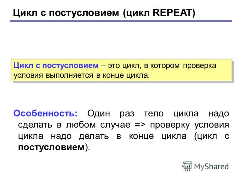 Цикл с постусловием (цикл REPEAT) Особенность: Один раз тело цикла надо сделать в любом случае => проверку условия цикла надо делать в конце цикла (цикл с постусловием). Цикл с постусловием – это цикл, в котором проверка условия выполняется в конце ц