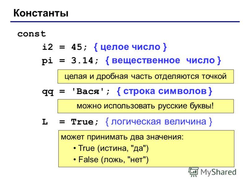 Константы const i2 = 45; { целое число } pi = 3.14; { вещественное число } qq = 'Вася'; { строка символов } L = True; { логическая величина } целая и дробная часть отделяются точкой можно использовать русские буквы! может принимать два значения: True