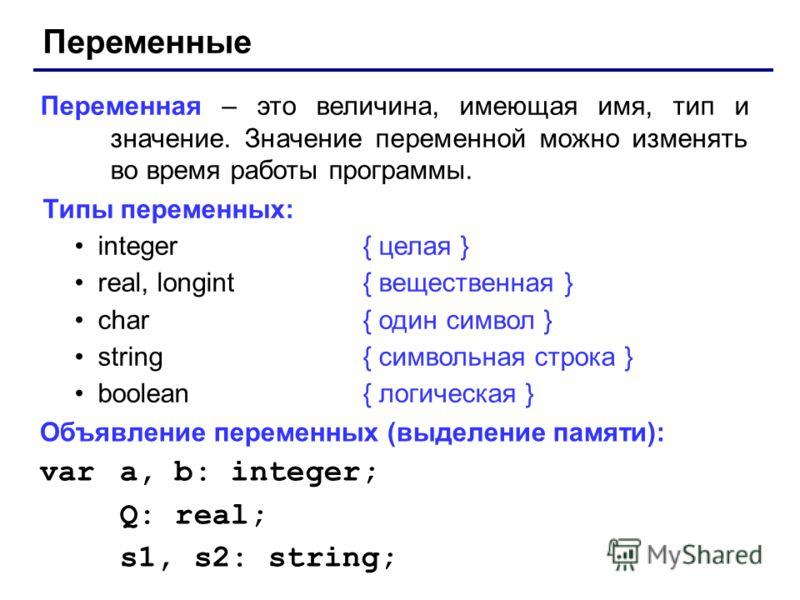 Переменные Переменная – это величина, имеющая имя, тип и значение. Значение переменной можно изменять во время работы программы. Типы переменных: integer{ целая } real, longint { вещественная } char{ один символ } string{ символьная строка } boolean