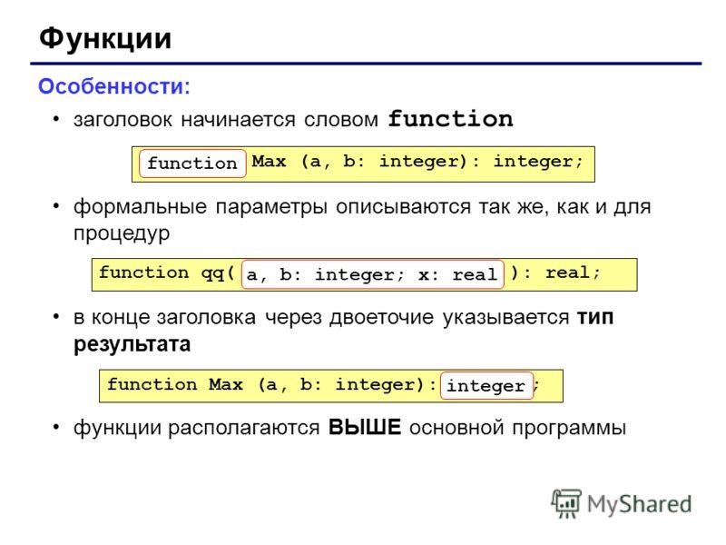 Функции Особенности: заголовок начинается словом function формальные параметры описываются так же, как и для процедур в конце заголовка через двоеточие указывается тип результата функции располагаются ВЫШЕ основной программы Max (a, b: integer): inte