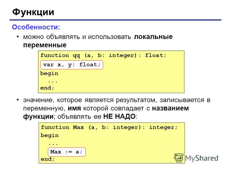 Функции Особенности: можно объявлять и использовать локальные переменные значение, которое является результатом, записывается в переменную, имя которой совпадает с названием функции; объявлять ее НЕ НАДО: function Max (a, b: integer): integer; begin.