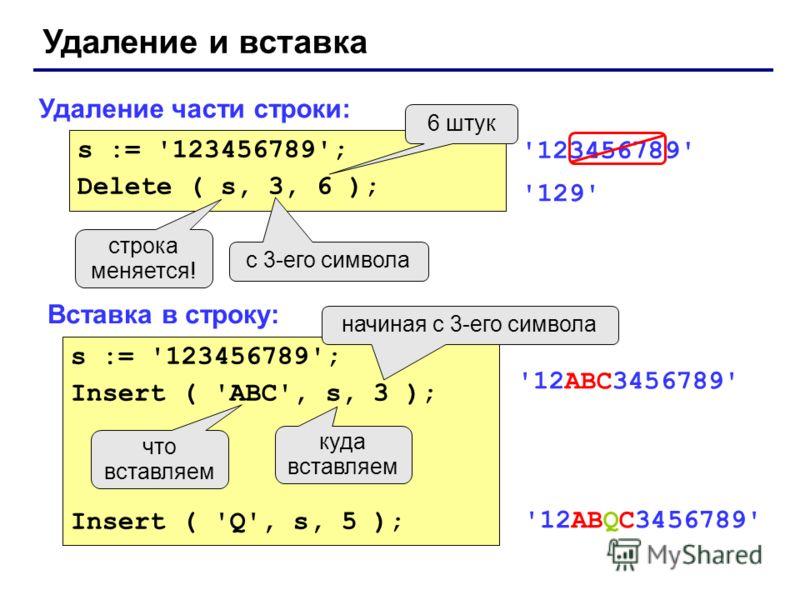 Удаление и вставка Удаление части строки: Вставка в строку: s := '123456789'; Delete ( s, 3, 6 ); с 3-его символа 6 штук строка меняется! '123456789' '129' s := '123456789'; Insert ( 'ABC', s, 3 ); Insert ( 'Q', s, 5 ); куда вставляем что вставляем н