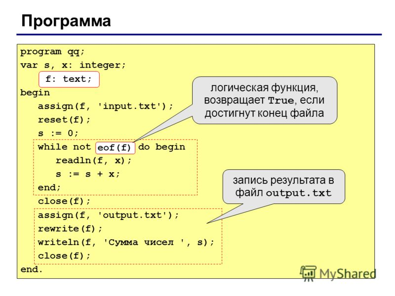 Программа program qq; var s, x: integer; f: text; begin assign(f, 'input.txt'); reset(f); s := 0; while not eof(f) do begin readln(f, x); s := s + x; end; close(f); assign(f, 'output.txt'); rewrite(f); writeln(f, 'Сумма чисел ', s); close(f); end. f:
