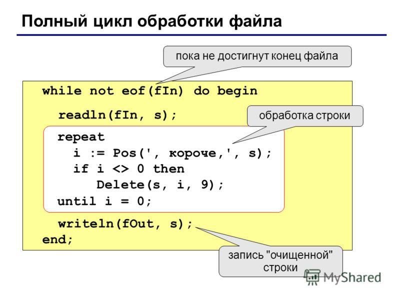 Полный цикл обработки файла while not eof(fIn) do begin readln(fIn, s); writeln(fOut, s); end; repeat i := Pos(', короче,', s); if i  0 then Delete(s, i, 9); until i = 0; пока не достигнут конец файла обработка строки запись очищенной строки
