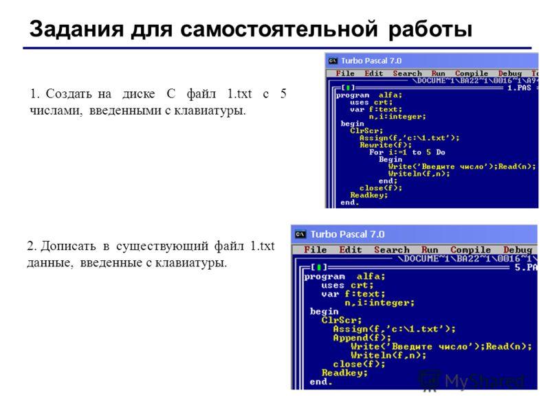 Задания для самостоятельной работы 1. Создать на диске С файл 1.txt с 5 числами, введенными с клавиатуры. 2. Дописать в существующий файл 1.txt данные, введенные с клавиатуры.