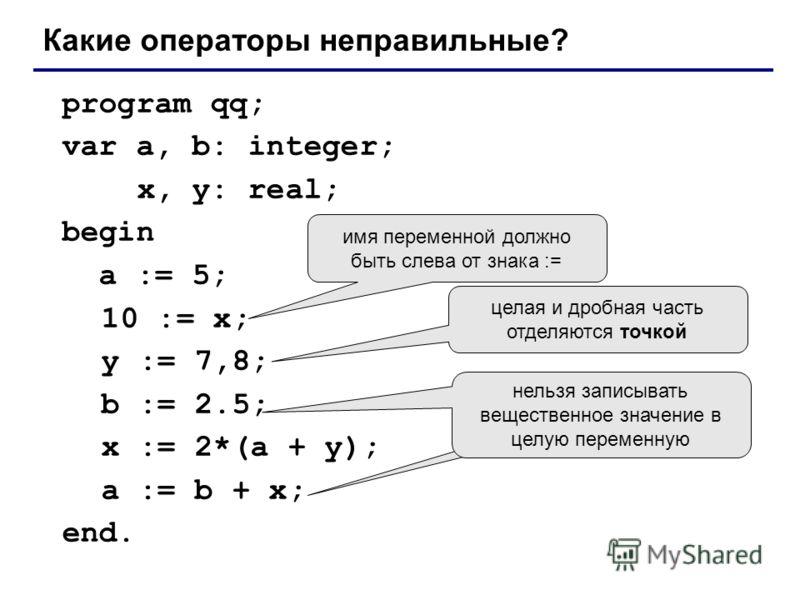program qq; var a, b: integer; x, y: real; begin a := 5; 10 := x; y := 7,8; b := 2.5; x := 2*(a + y); a := b + x; end. Какие операторы неправильные? имя переменной должно быть слева от знака := целая и дробная часть отделяются точкой нельзя записыват