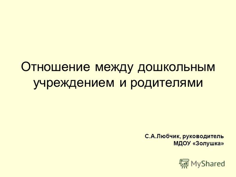 Отношение между дошкольным учреждением и родителями С.А.Любчик, руководитель МДОУ «Золушка»