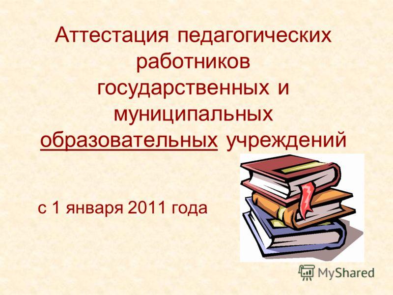 Аттестация педагогических работников государственных и муниципальных образовательных учреждений с 1 января 2011 года