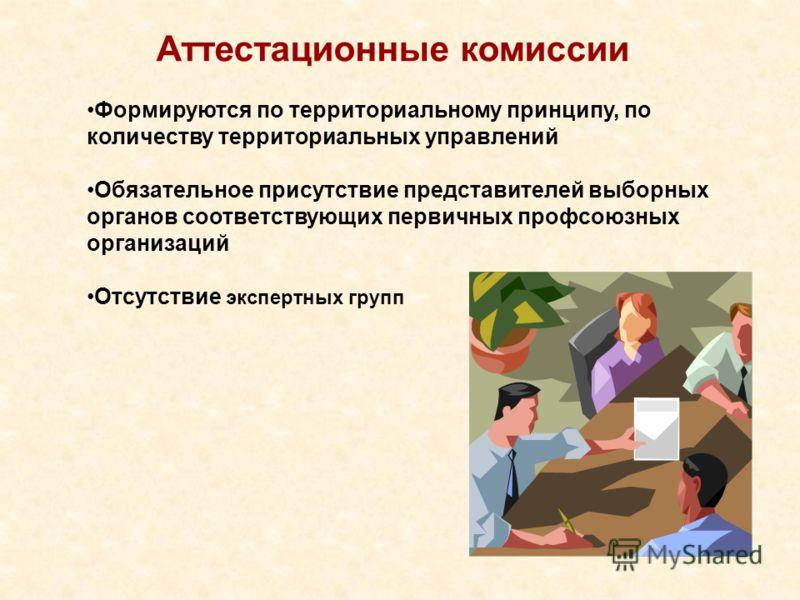 Аттестационные комиссии Формируются по территориальному принципу, по количеству территориальных управлений Обязательное присутствие представителей выборных органов соответствующих первичных профсоюзных организаций Отсутствие экспертных групп