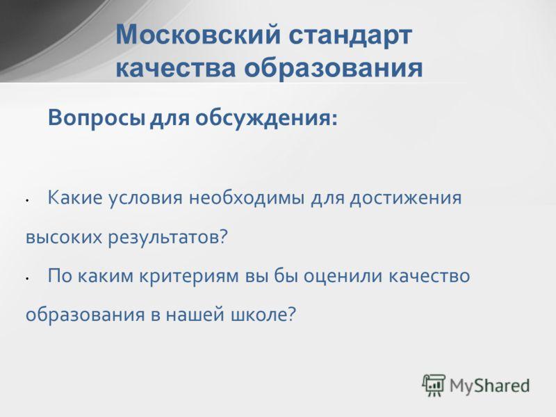 Московский стандарт качества образования Вопросы для обсуждения: Какие условия необходимы для достижения высоких результатов? По каким критериям вы бы оценили качество образования в нашей школе?