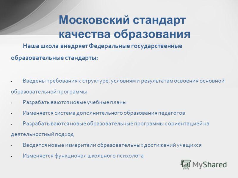 Московский стандарт качества образования Наша школа внедряет Федеральные государственные образовательные стандарты: Введены требования к структуре, условиям и результатам освоения основной образовательной программы Разрабатываются новые учебные планы