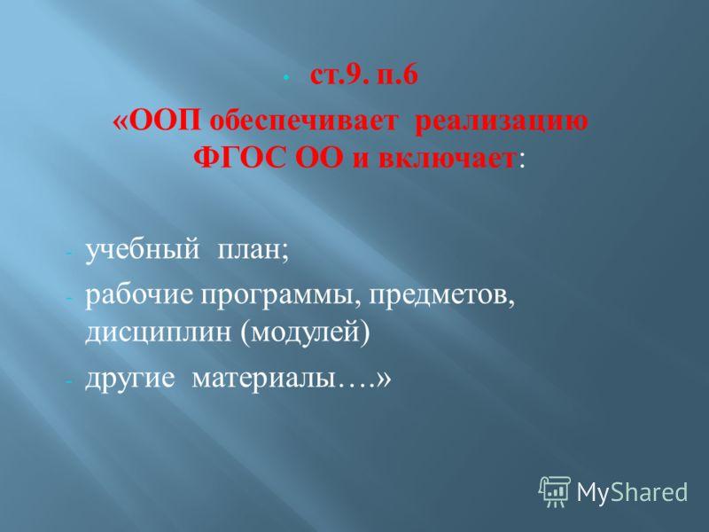 ст.9. п.6 « ООП обеспечивает реализацию ФГОС ОО и включает : - учебный план ; - рабочие программы, предметов, дисциплин ( модулей ) - другие материалы ….»
