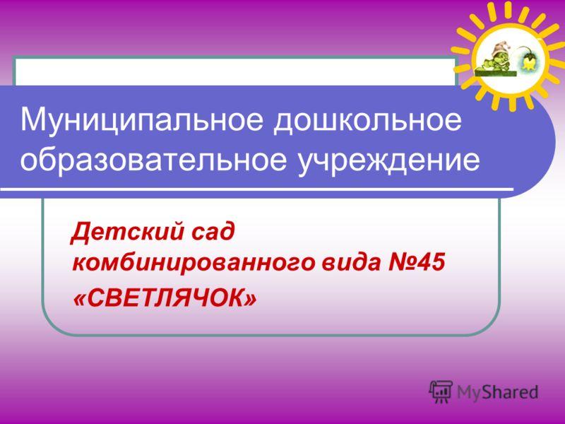 Муниципальное дошкольное образовательное учреждение Детский сад комбинированного вида 45 «СВЕТЛЯЧОК»