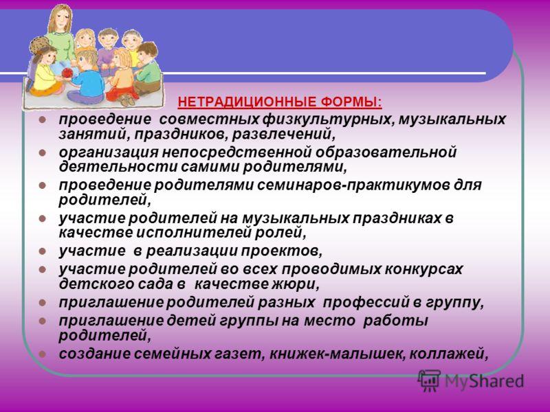 НЕТРАДИЦИОННЫЕ ФОРМЫ: проведение совместных физкультурных, музыкальных занятий, праздников, развлечений, организация непосредственной образовательной деятельности самими родителями, проведение родителями семинаров-практикумов для родителей, участие р